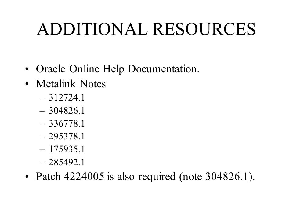 ADDITIONAL RESOURCES Oracle Online Help Documentation. Metalink Notes