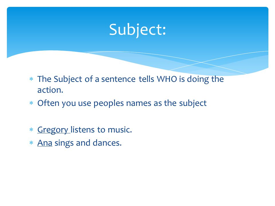 Subject: The Subject of a sentence tells WHO is doing the action.