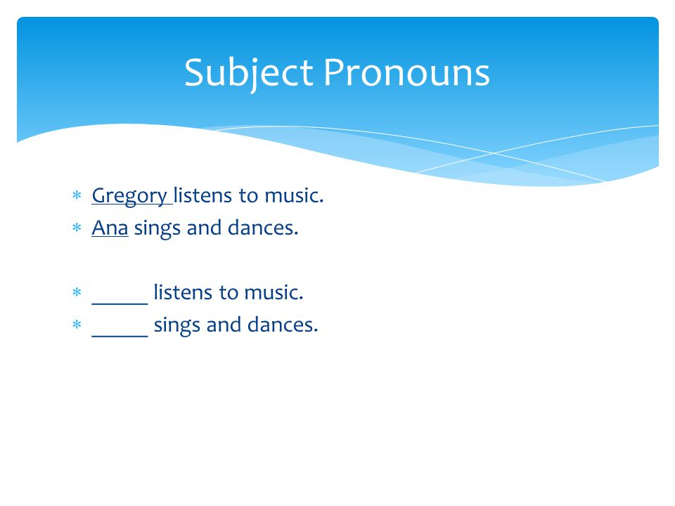 Subject Pronouns Gregory listens to music. Ana sings and dances.
