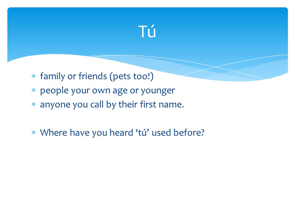 Tú family or friends (pets too!) people your own age or younger