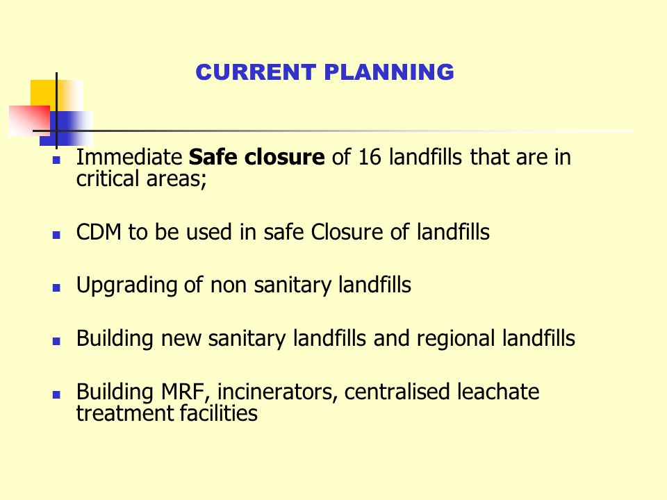 CURRENT PLANNING Immediate Safe closure of 16 landfills that are in critical areas; CDM to be used in safe Closure of landfills.