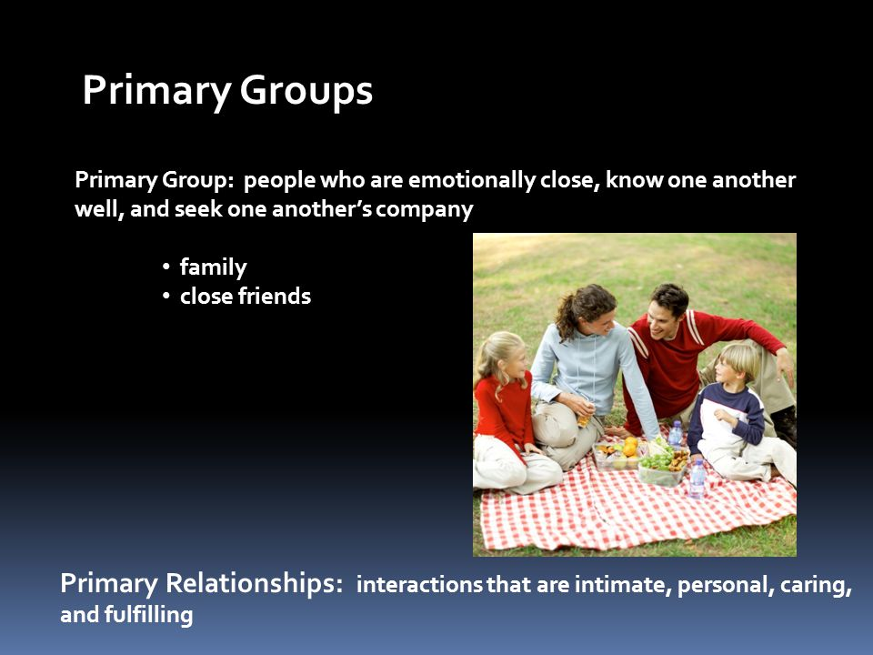 Primary Groups Primary Group: people who are emotionally close, know one another. well, and seek one another's company.