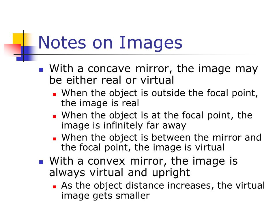 Notes on Images With a concave mirror, the image may be either real or virtual. When the object is outside the focal point, the image is real.