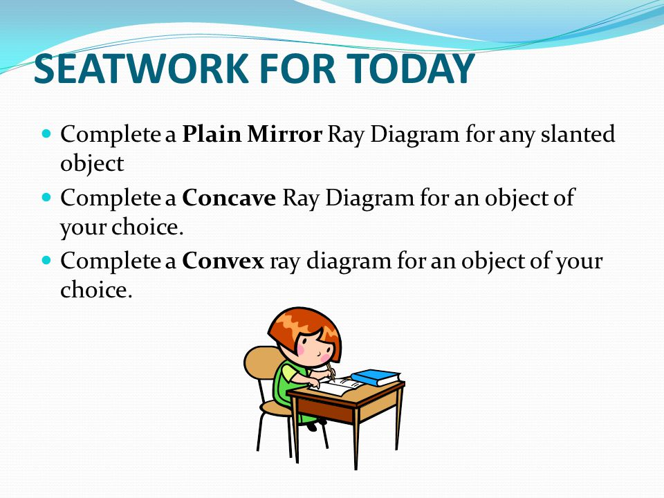 SEATWORK FOR TODAY Complete a Plain Mirror Ray Diagram for any slanted object. Complete a Concave Ray Diagram for an object of your choice.