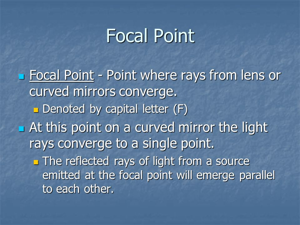 Focal Point Focal Point - Point where rays from lens or curved mirrors converge. Denoted by capital letter (F)