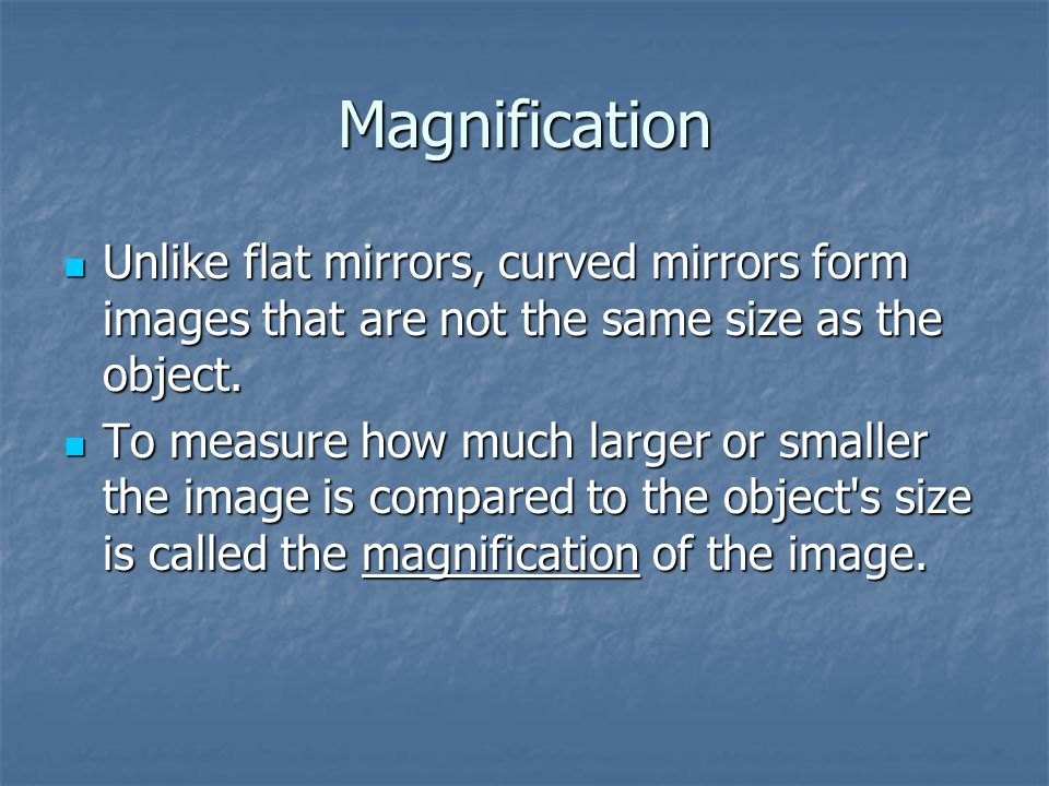 Magnification Unlike flat mirrors, curved mirrors form images that are not the same size as the object.