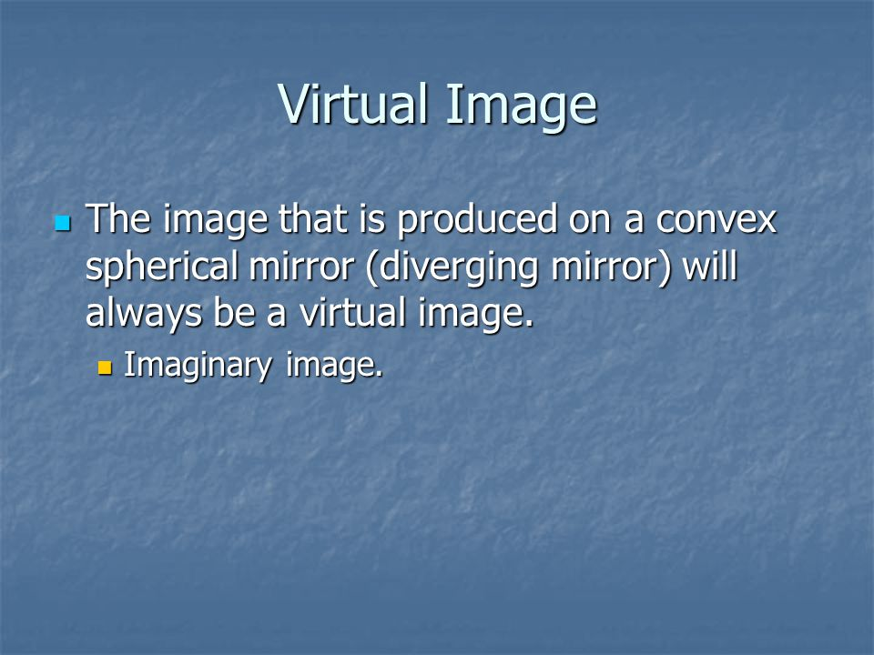 Virtual Image The image that is produced on a convex spherical mirror (diverging mirror) will always be a virtual image.