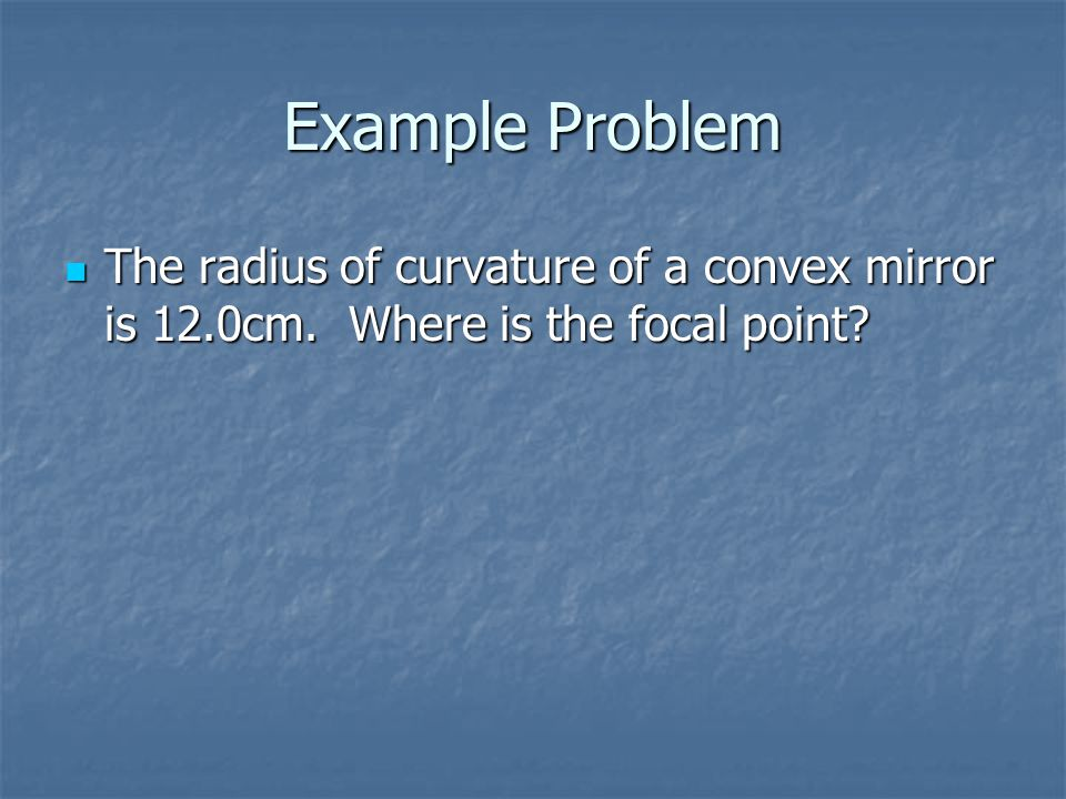 Example Problem The radius of curvature of a convex mirror is 12.0cm. Where is the focal point
