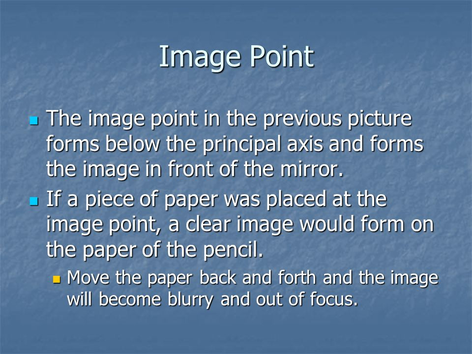 Image Point The image point in the previous picture forms below the principal axis and forms the image in front of the mirror.