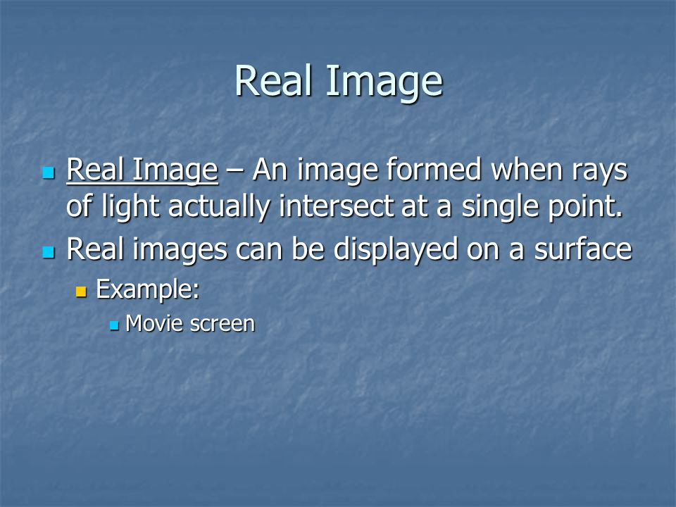 Real Image Real Image – An image formed when rays of light actually intersect at a single point. Real images can be displayed on a surface.