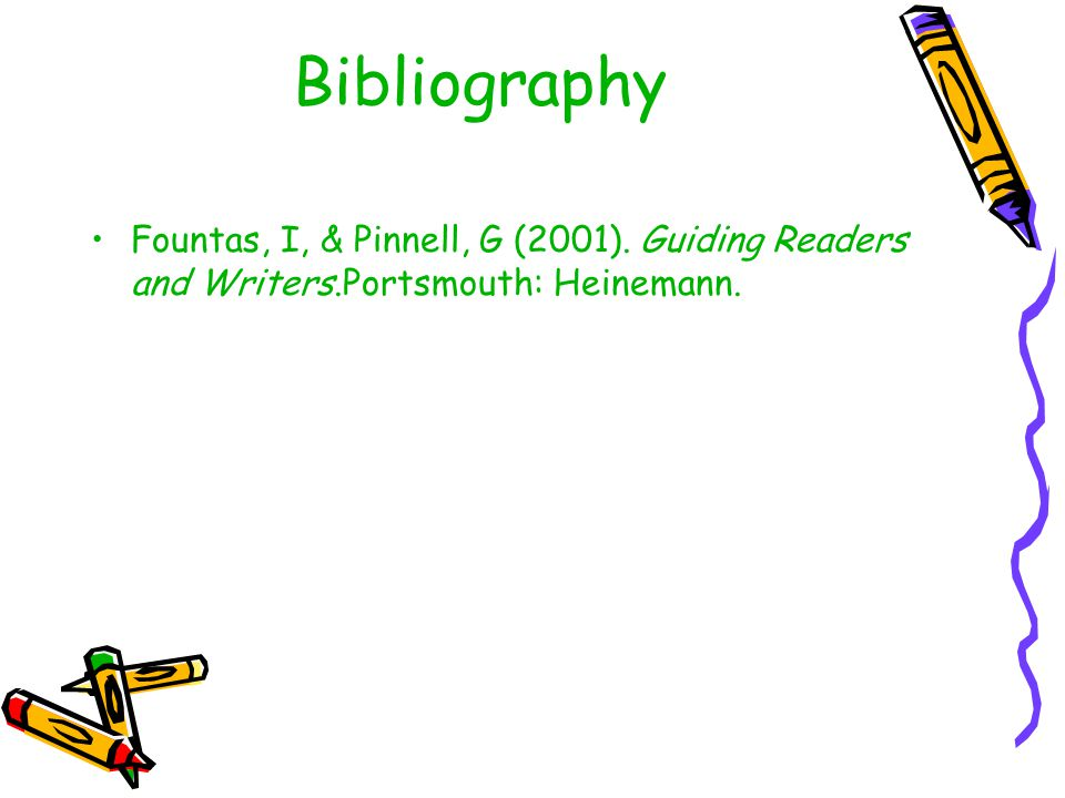 Bibliography Fountas, I, & Pinnell, G (2001). Guiding Readers and Writers.Portsmouth: Heinemann.