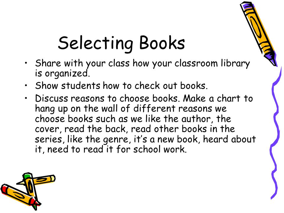 Selecting Books Share with your class how your classroom library is organized. Show students how to check out books.