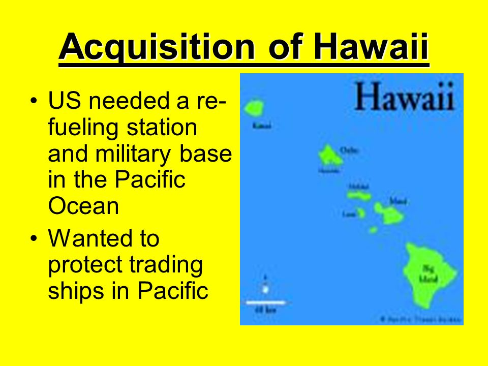 Acquisition of Hawaii US needed a re-fueling station and military base in the Pacific Ocean.