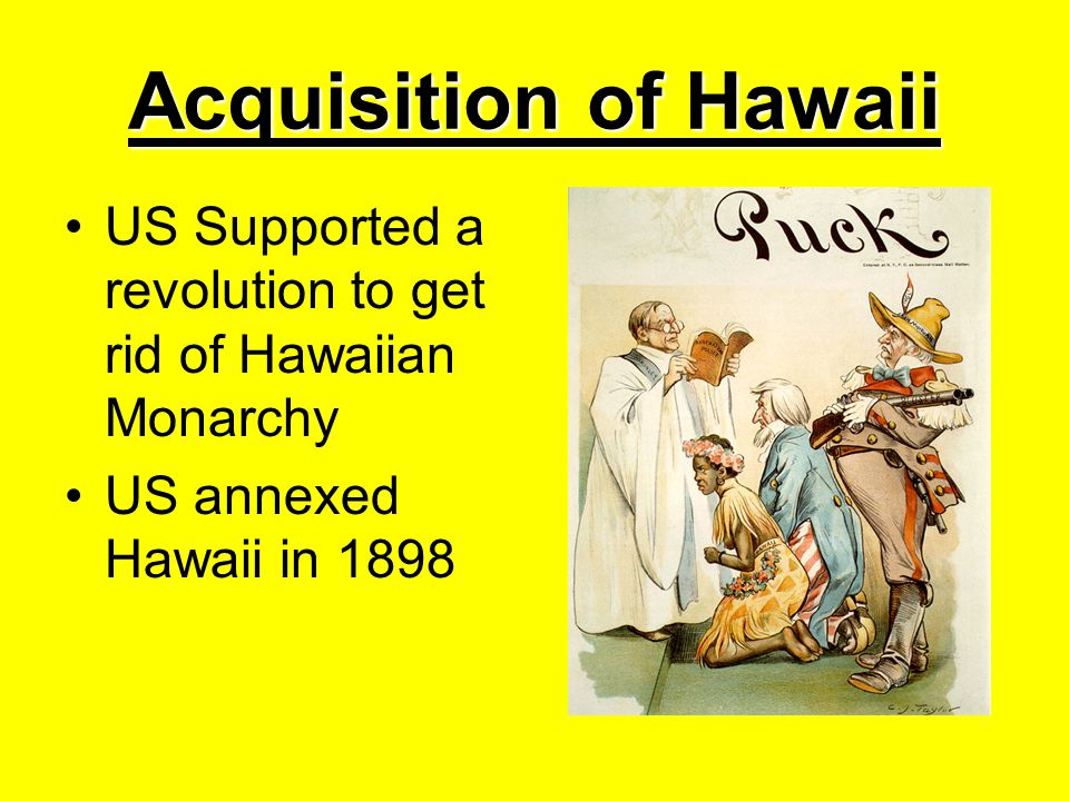 Acquisition of Hawaii US Supported a revolution to get rid of Hawaiian Monarchy.