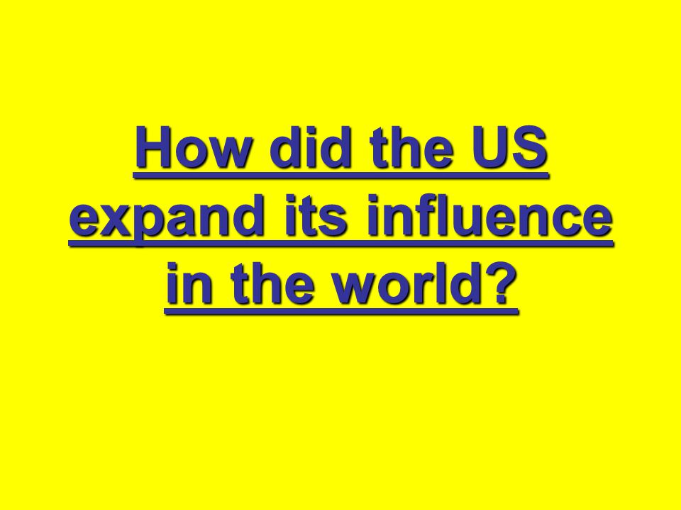 How did the US expand its influence in the world