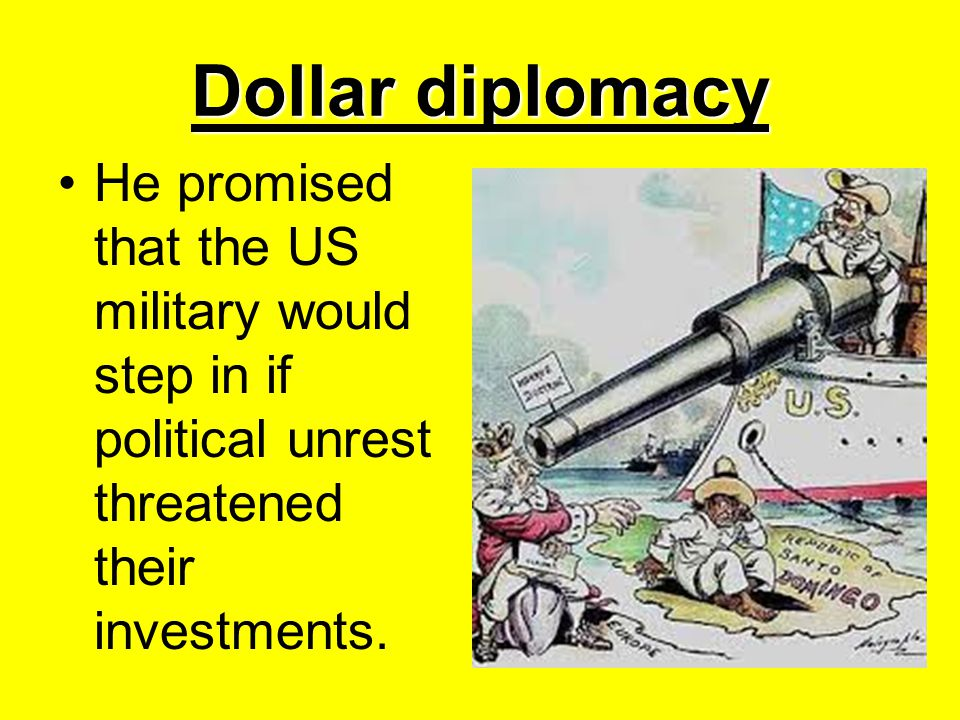 Dollar diplomacy He promised that the US military would step in if political unrest threatened their investments.