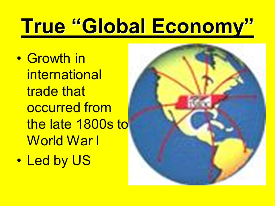 True Global Economy Growth in international trade that occurred from the late 1800s to World War I.