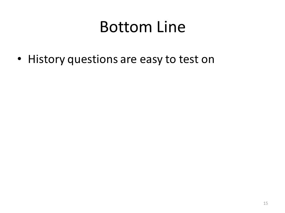 Bottom Line History questions are easy to test on