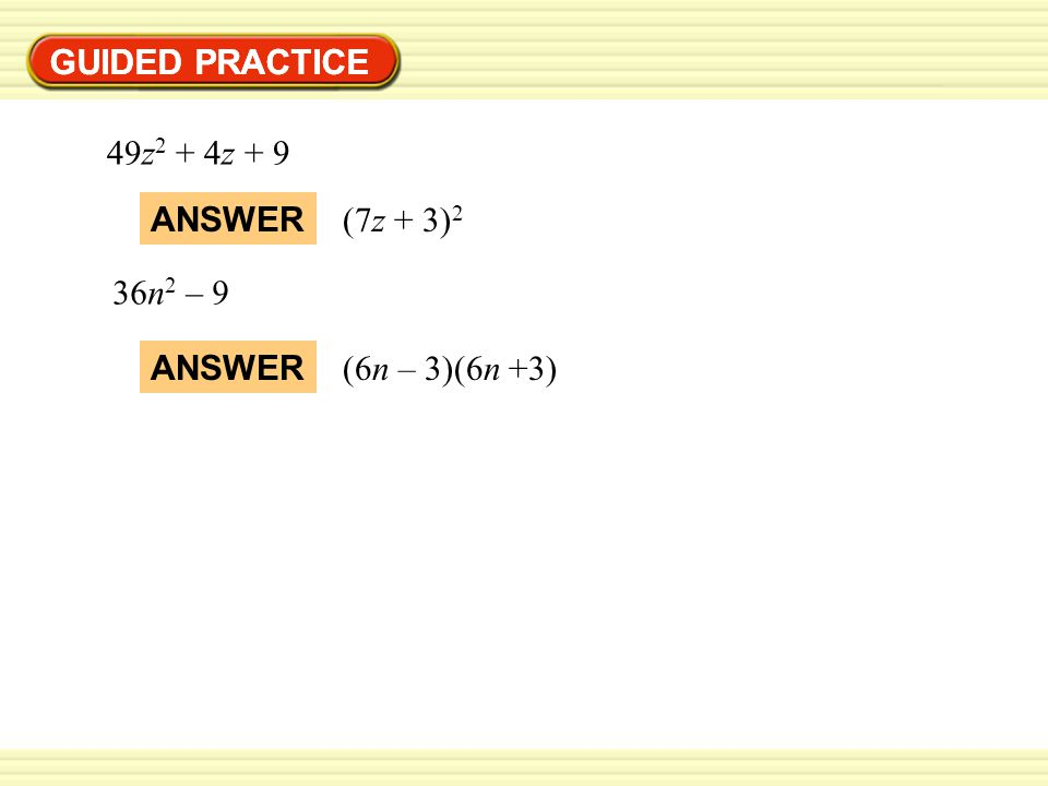 GUIDED PRACTICE GUIDED PRACTICE 49z2 + 4z + 9 ANSWER (7z + 3)2 36n2 – 9 ANSWER (6n – 3)(6n +3)