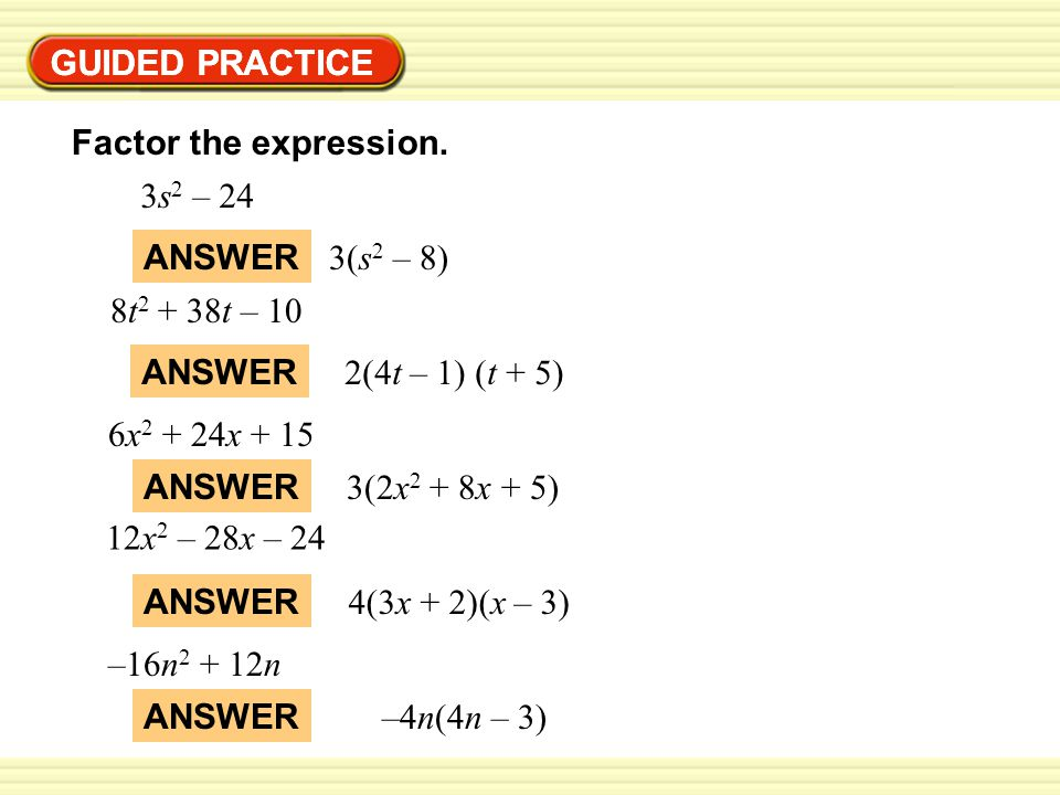 GUIDED PRACTICE GUIDED PRACTICE. Factor the expression. 3s2 – 24. ANSWER. 3(s2 – 8) 8t2 + 38t – 10.