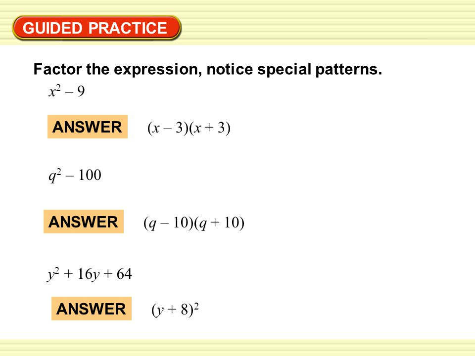 GUIDED PRACTICE Factor the expression, notice special patterns. x2 – 9. ANSWER. (x – 3)(x + 3) q2 – 100.