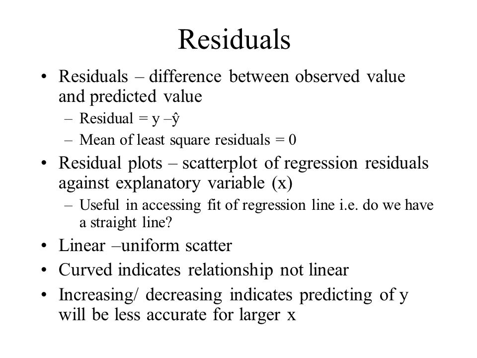 Residuals Residuals – difference between observed value and predicted value. Residual = y –ŷ. Mean of least square residuals = 0.