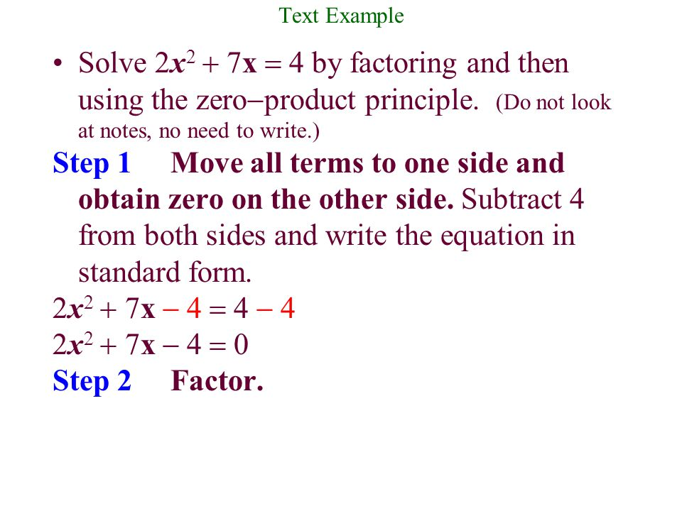 Text Example Solve 2x2 + 7x = 4 by factoring and then using the zero-product principle. (Do not look at notes, no need to write.)