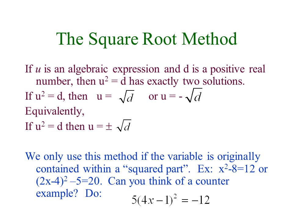 The Square Root Method If u is an algebraic expression and d is a positive real number, then u2 = d has exactly two solutions.