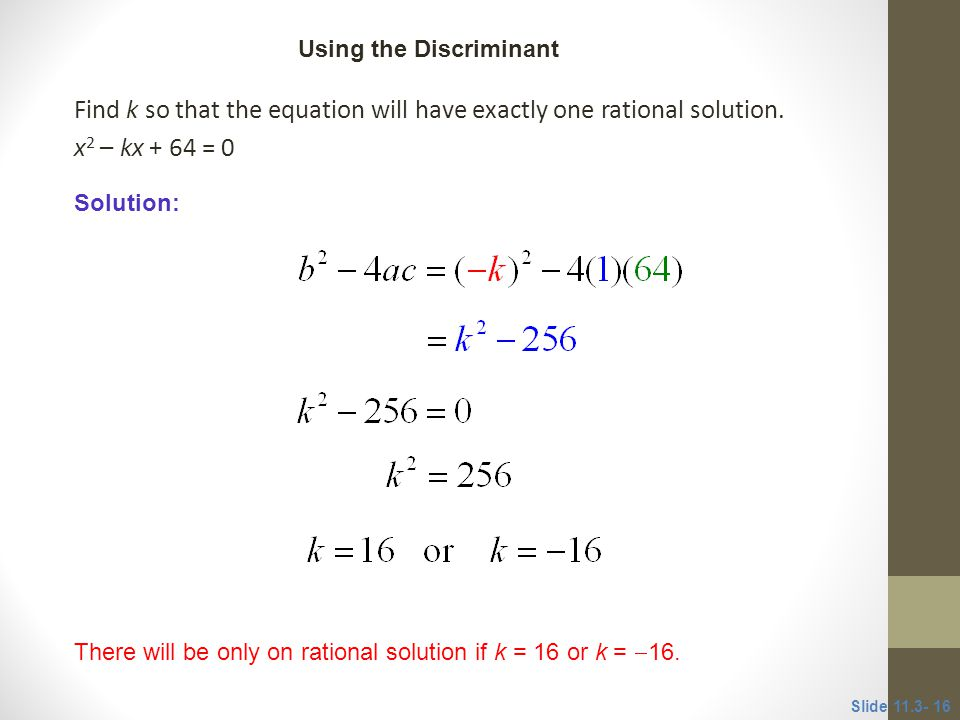 CLASSROOM EXAMPLE 5 Using the Discriminant. Find k so that the equation will have exactly one rational solution. x2 – kx + 64 = 0