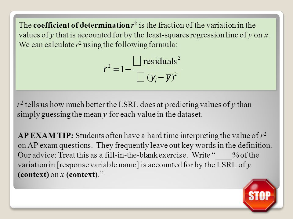 The coefficient of determination r2 is the fraction of the variation in the values of y that is accounted for by the least-squares regression line of y on x. We can calculate r2 using the following formula: