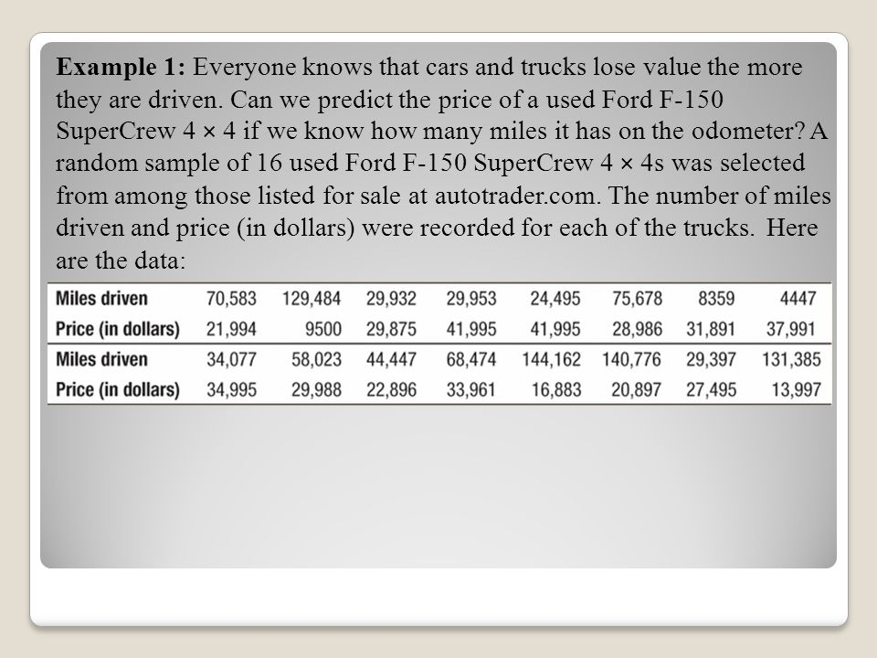 Example 1: Everyone knows that cars and trucks lose value the more they are driven. Can we predict the price of a used Ford F-150 SuperCrew 4 × 4 if we know how many miles it has on the odometer A random sample of 16 used Ford F-150 SuperCrew 4 × 4s was selected from among those listed for sale at autotrader.com. The number of miles driven and price (in dollars) were recorded for each of the trucks.