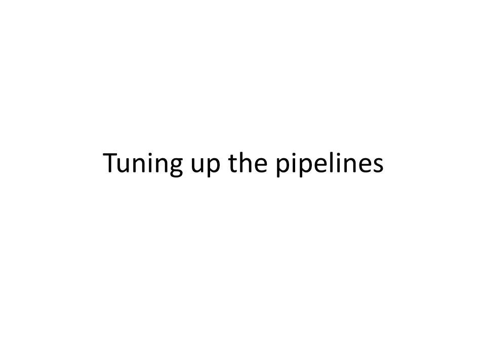 Tuning up the pipelines