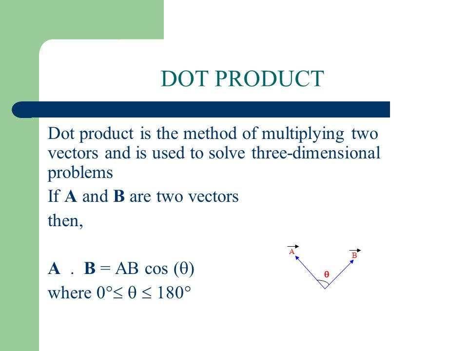 DOT PRODUCT Dot product is the method of multiplying two vectors and is used to solve three-dimensional problems.