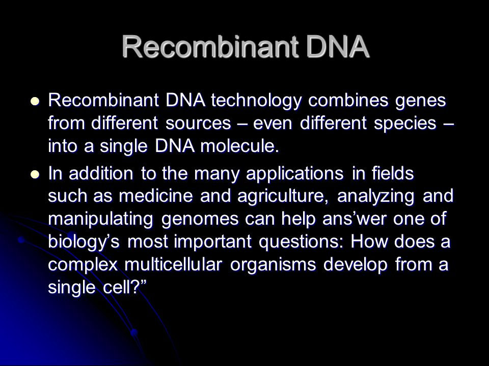 Recombinant DNA Recombinant DNA technology combines genes from different sources – even different species – into a single DNA molecule.