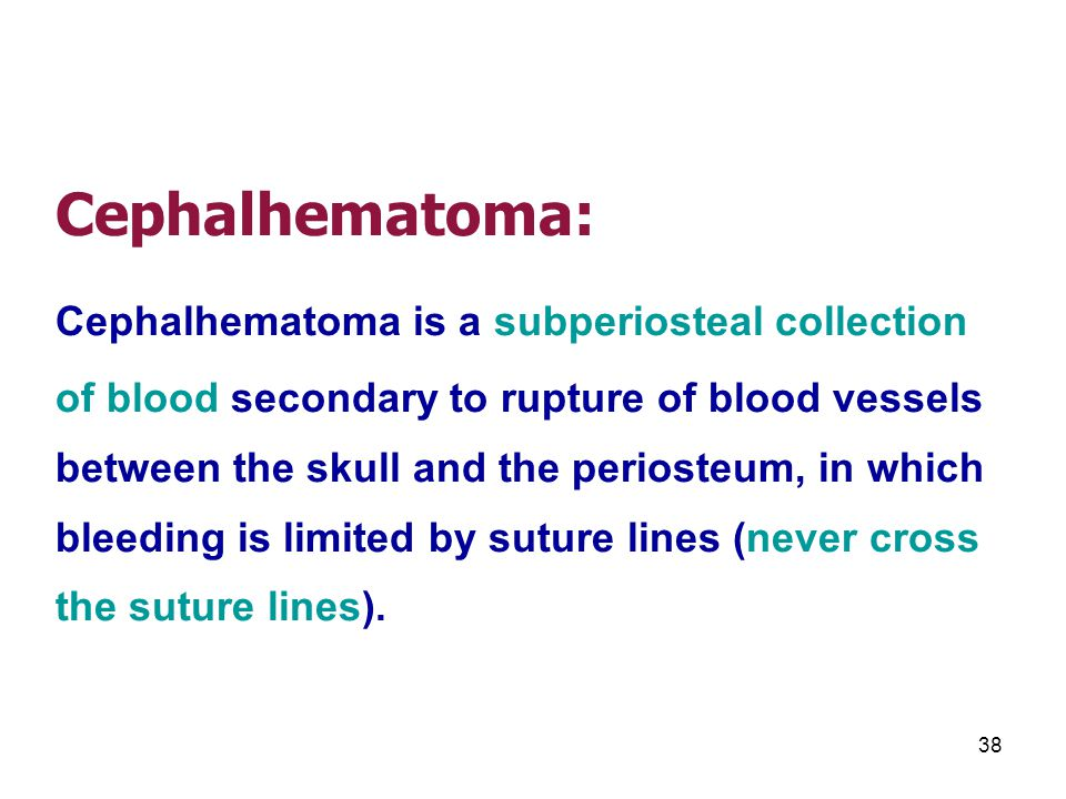 Cephalhematoma: Cephalhematoma is a subperiosteal collection of blood secondary to rupture of blood vessels between the skull and the periosteum, in which bleeding is limited by suture lines (never cross the suture lines).