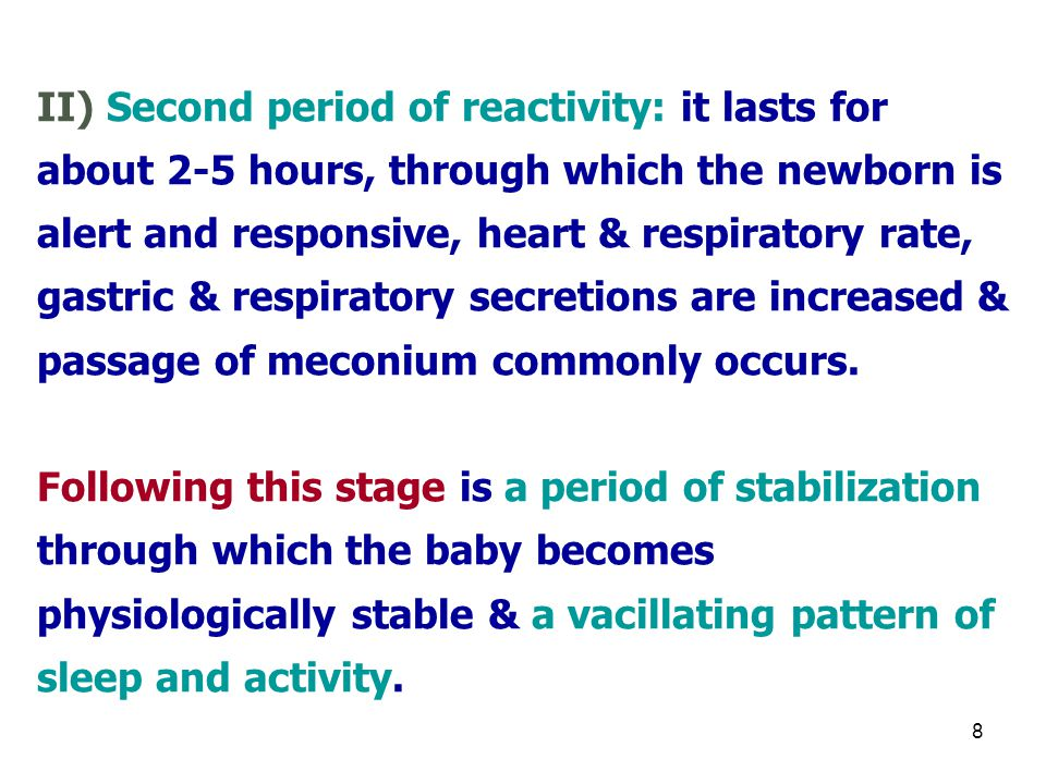 II) Second period of reactivity: it lasts for about 2-5 hours, through which the newborn is alert and responsive, heart & respiratory rate, gastric & respiratory secretions are increased & passage of meconium commonly occurs.