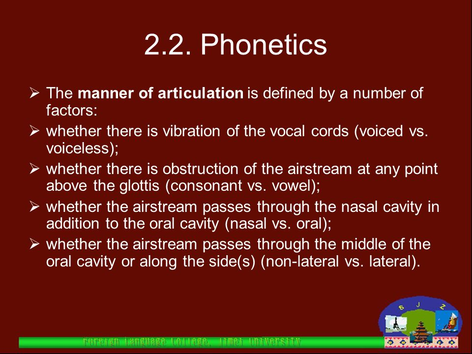 2.2. Phonetics The manner of articulation is defined by a number of factors: whether there is vibration of the vocal cords (voiced vs. voiceless);