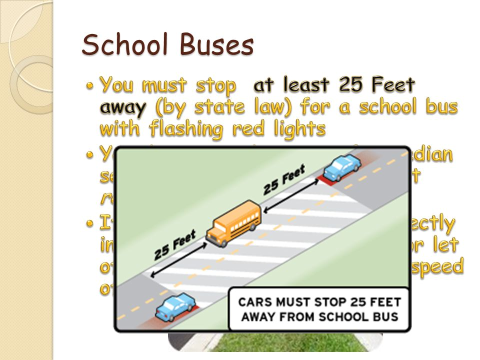 School Buses You must stop at least 25 Feet away (by state law) for a school bus with flashing red lights.