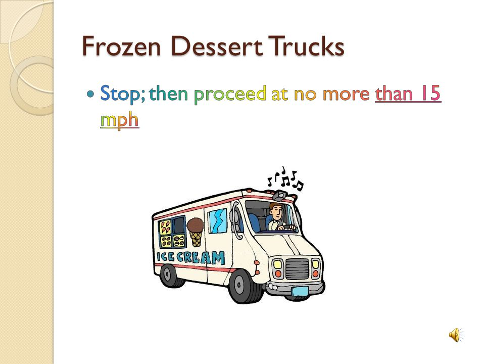 Frozen Dessert Trucks Stop; then proceed at no more than 15 mph