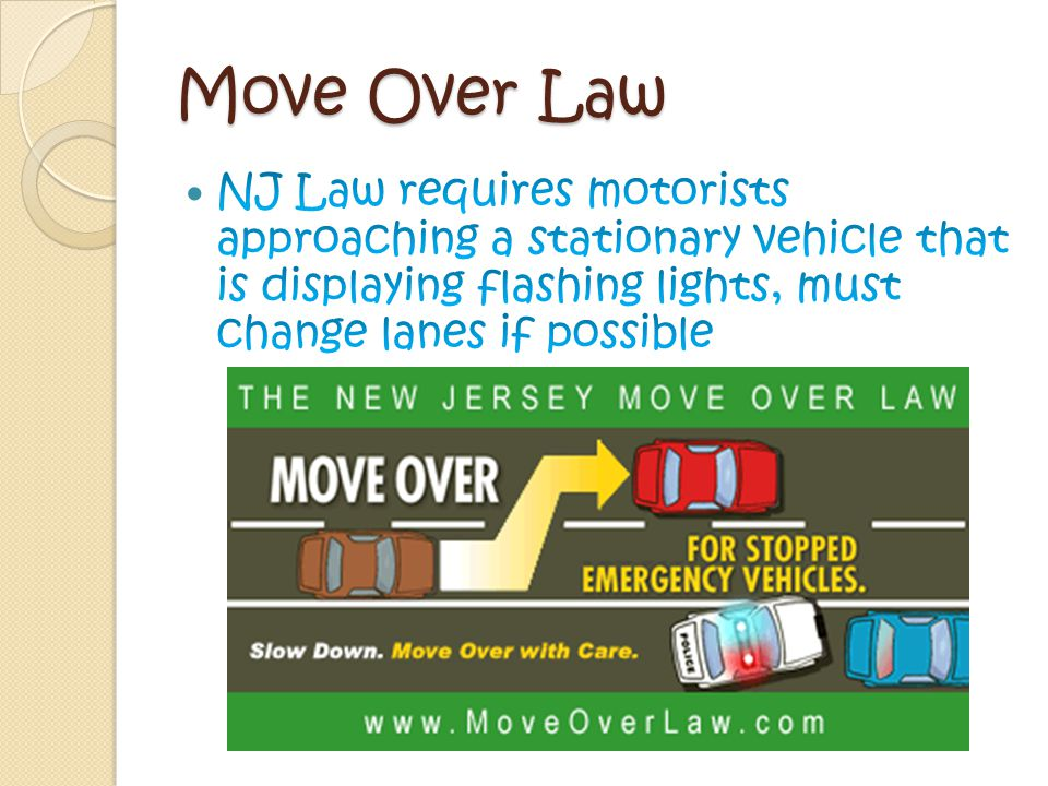 Move Over Law NJ Law requires motorists approaching a stationary vehicle that is displaying flashing lights, must change lanes if possible.
