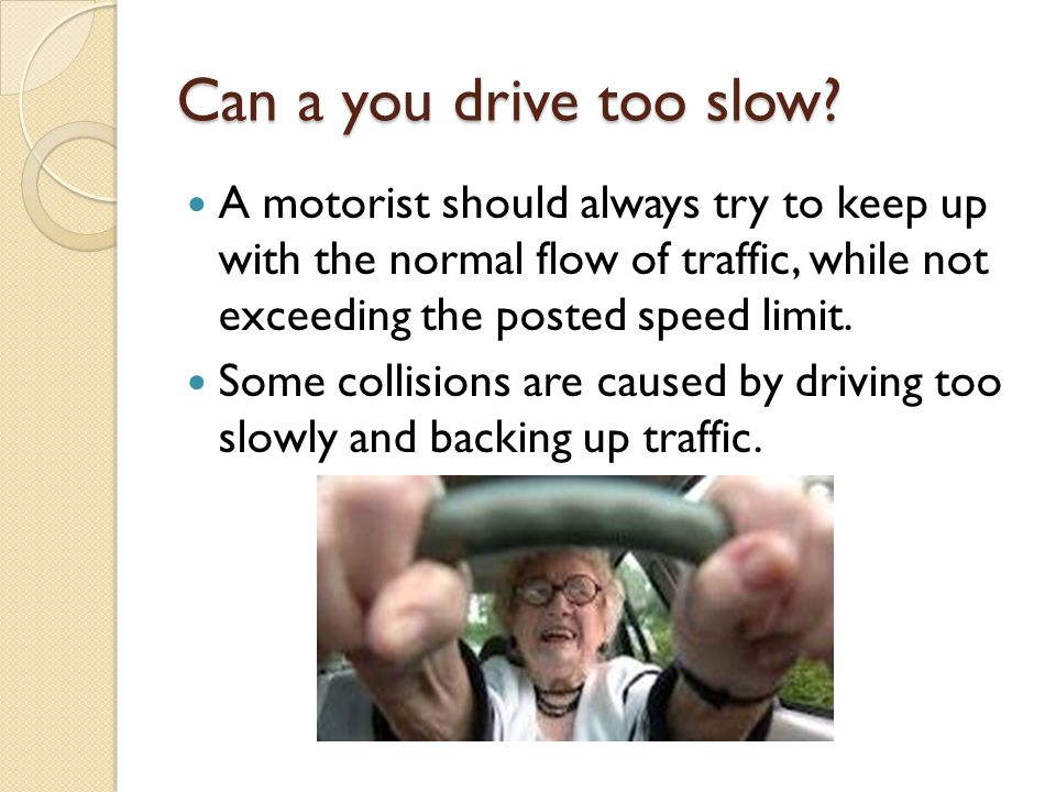 Can a you drive too slow A motorist should always try to keep up with the normal flow of traffic, while not exceeding the posted speed limit.