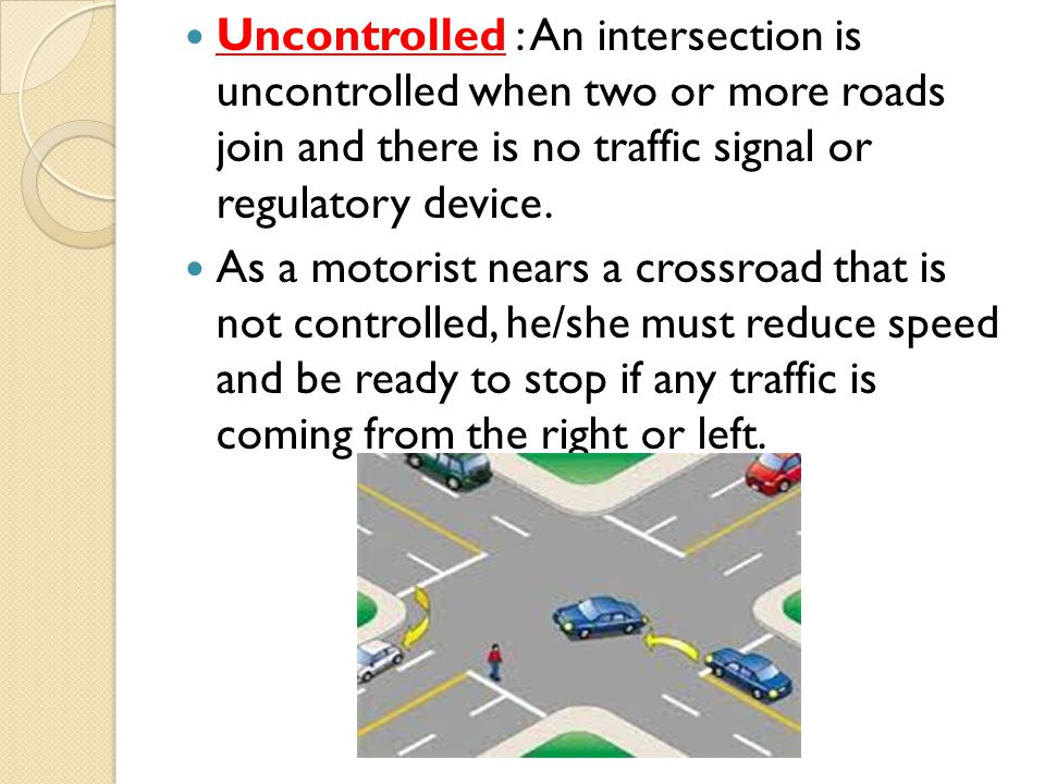 Uncontrolled : An intersection is uncontrolled when two or more roads join and there is no traffic signal or regulatory device.