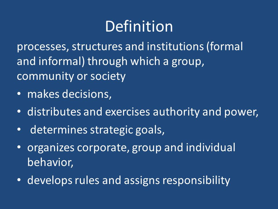 Definition processes, structures and institutions (formal and informal) through which a group, community or society.