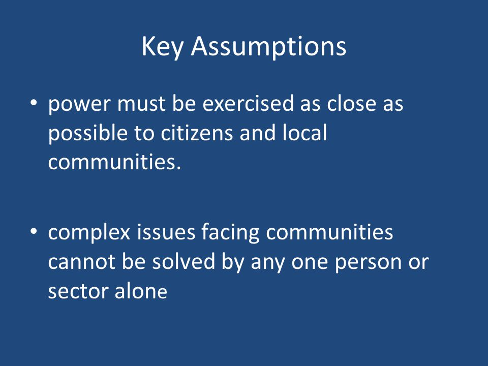 Key Assumptions power must be exercised as close as possible to citizens and local communities.