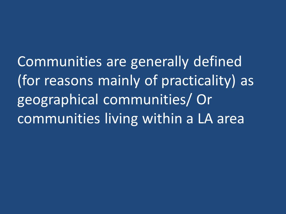 Communities are generally defined (for reasons mainly of practicality) as geographical communities/ Or communities living within a LA area