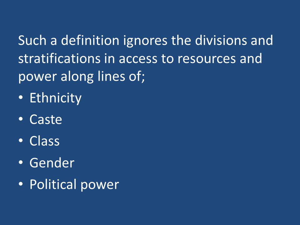 Such a definition ignores the divisions and stratifications in access to resources and power along lines of;