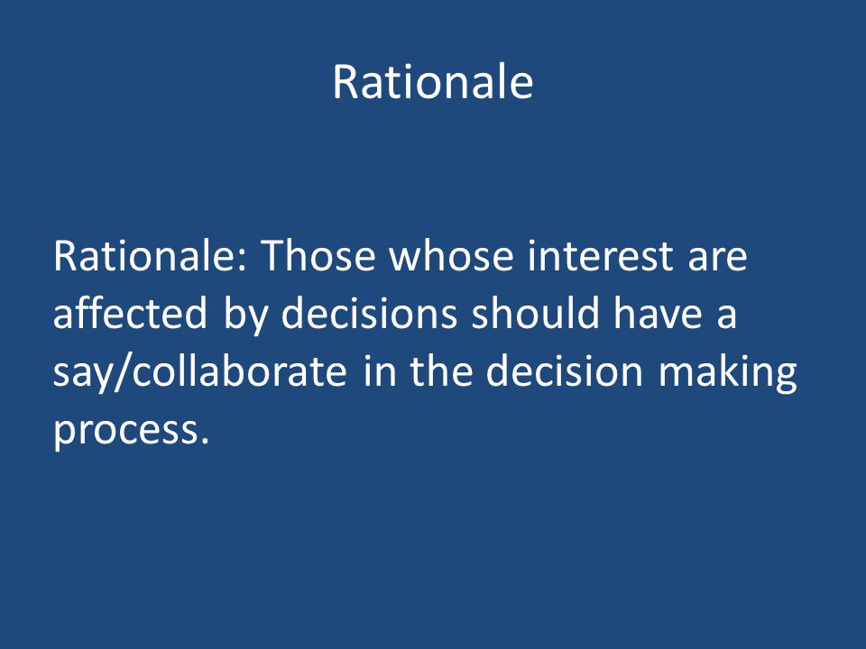 Rationale Rationale: Those whose interest are affected by decisions should have a say/collaborate in the decision making process.