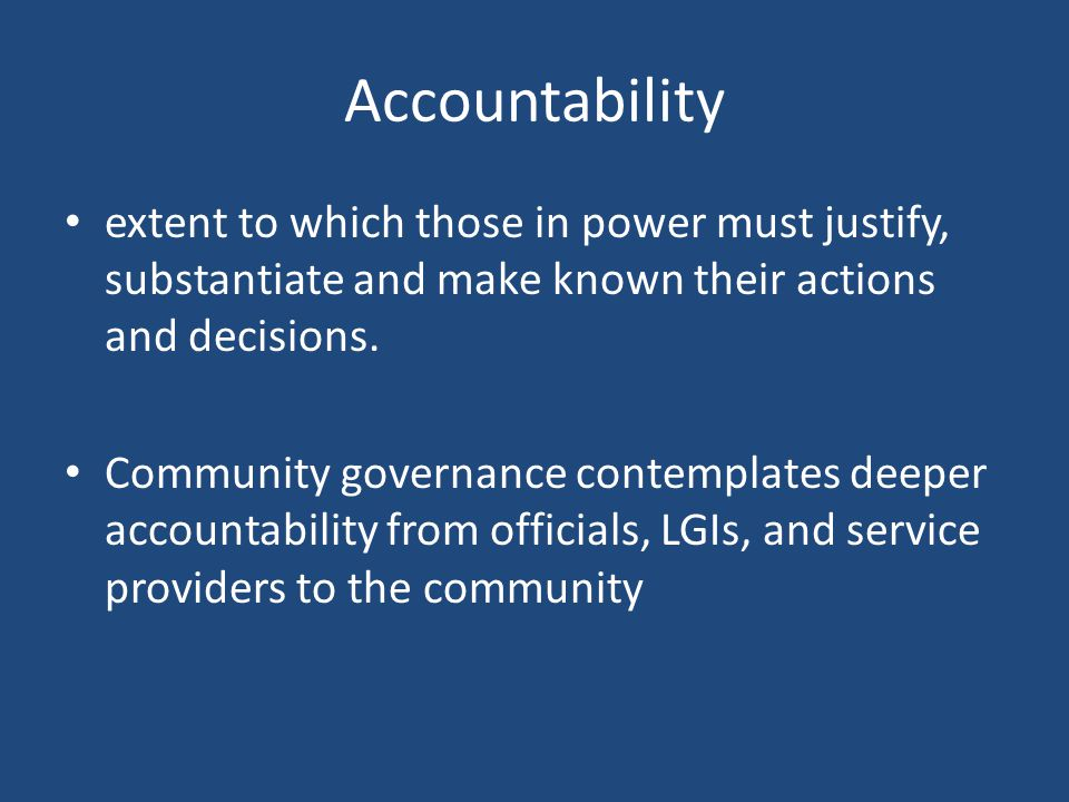 Accountability extent to which those in power must justify, substantiate and make known their actions and decisions.