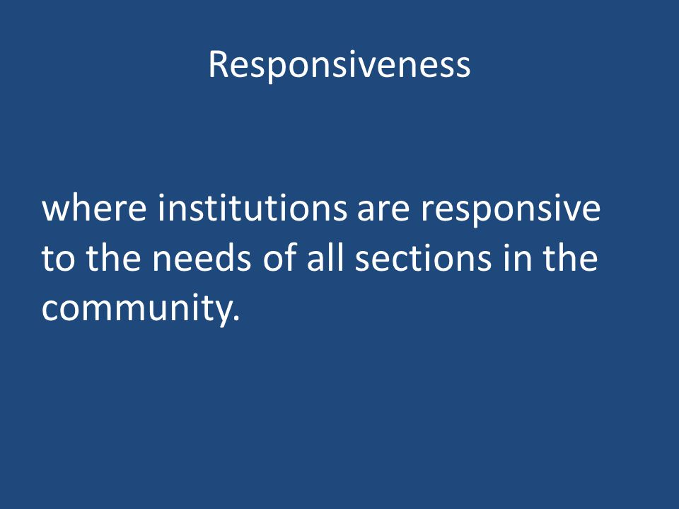 Responsiveness where institutions are responsive to the needs of all sections in the community.