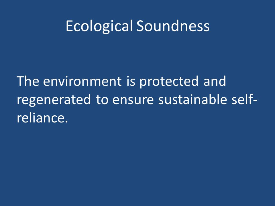 Ecological Soundness The environment is protected and regenerated to ensure sustainable self-reliance.